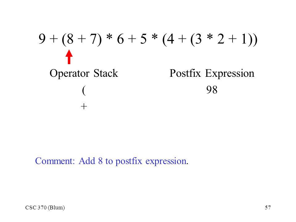 CSC 370 (Blum)57 9 + (8 + 7) * 6 + 5 * (4 + (3 * 2 + 1)) Operator Stack ( + Postfix Expression 98 Comment: Add 8 to postfix expression.