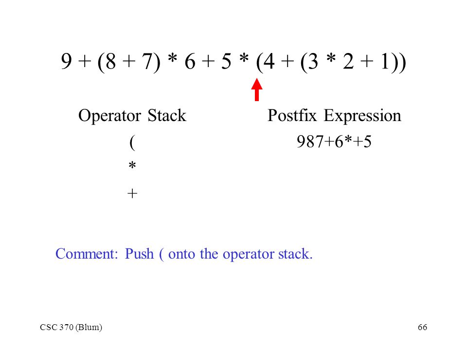 CSC 370 (Blum)66 9 + (8 + 7) * 6 + 5 * (4 + (3 * 2 + 1)) Operator Stack ( * + Postfix Expression 987+6*+5 Comment: Push ( onto the operator stack.
