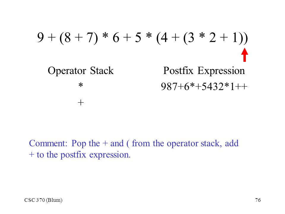 CSC 370 (Blum)76 9 + (8 + 7) * 6 + 5 * (4 + (3 * 2 + 1)) Operator Stack * + Postfix Expression 987+6*+5432*1++ Comment: Pop the + and ( from the opera
