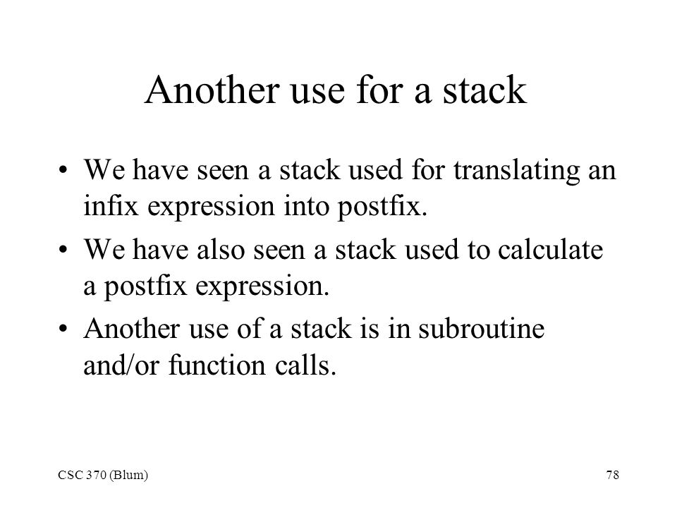 CSC 370 (Blum)78 Another use for a stack We have seen a stack used for translating an infix expression into postfix. We have also seen a stack used to