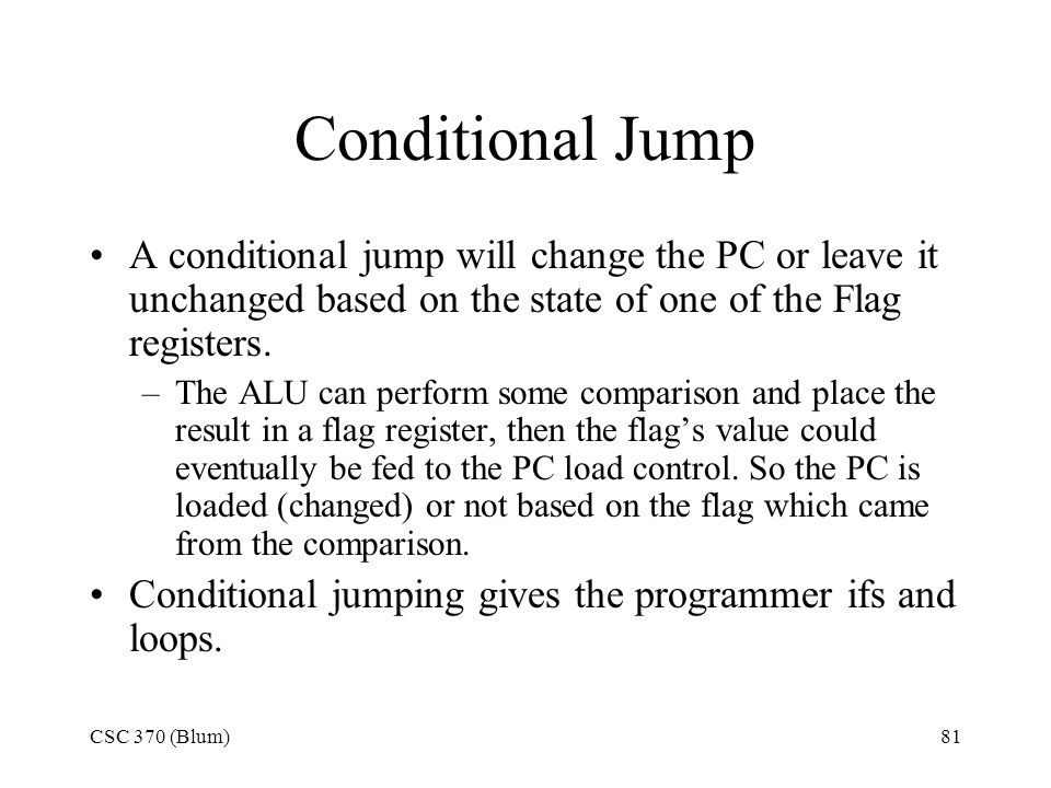 CSC 370 (Blum)81 Conditional Jump A conditional jump will change the PC or leave it unchanged based on the state of one of the Flag registers. –The AL