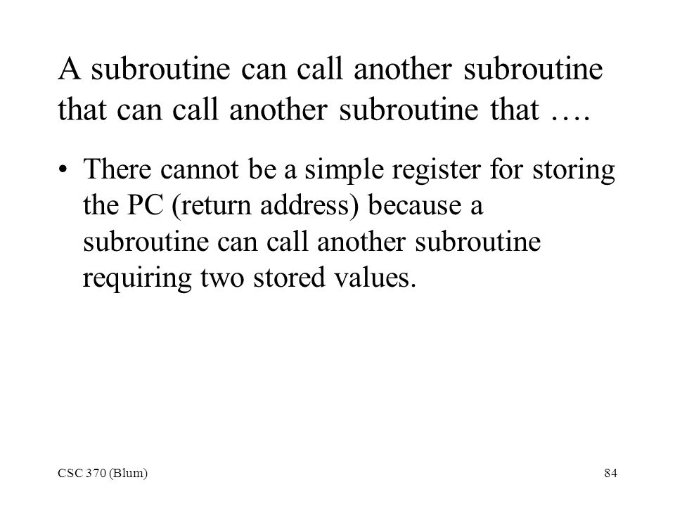 CSC 370 (Blum)84 A subroutine can call another subroutine that can call another subroutine that …. There cannot be a simple register for storing the P
