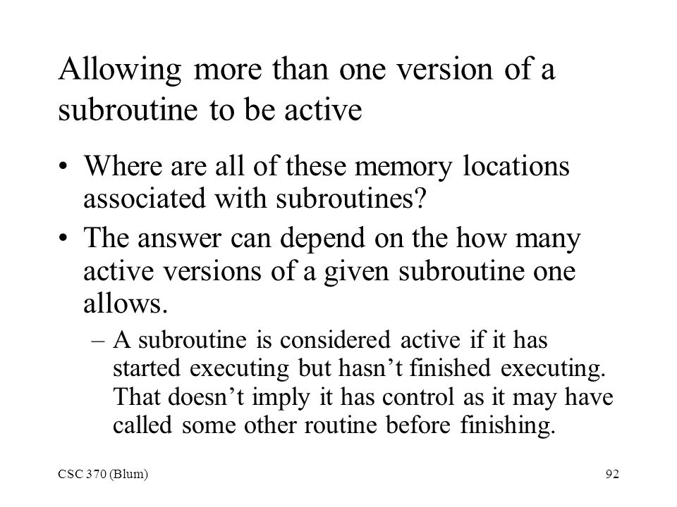 CSC 370 (Blum)92 Allowing more than one version of a subroutine to be active Where are all of these memory locations associated with subroutines? The