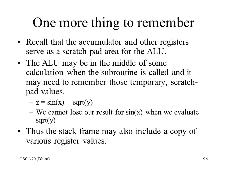 CSC 370 (Blum)96 One more thing to remember Recall that the accumulator and other registers serve as a scratch pad area for the ALU. The ALU may be in