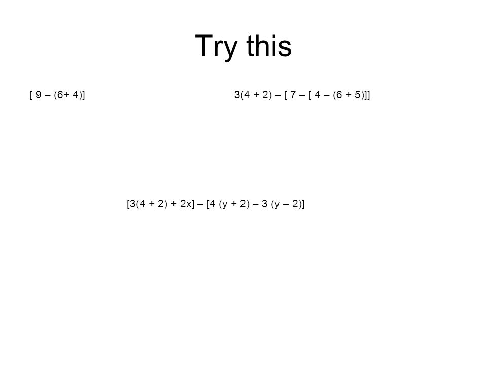 Try this [ 9 – (6+ 4)] 3(4 + 2) – [ 7 – [ 4 – (6 + 5)]] [3(4 + 2) + 2x] – [4 (y + 2) – 3 (y – 2)]