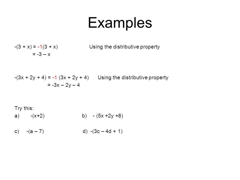 Examples -(3 + x) = -1(3 + x) Using the distributive property = -3 – x -(3x + 2y + 4) = -1 (3x + 2y + 4) Using the distributive property = -3x – 2y – 4 Try this: a)-(x+2) b) - (5x +2y +8) c) -(a – 7) d) -(3c – 4d + 1)