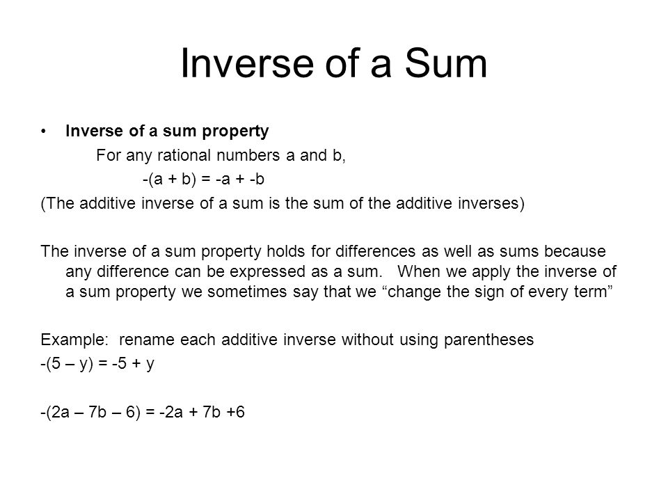 Inverse of a Sum Inverse of a sum property For any rational numbers a and b, -(a + b) = -a + -b (The additive inverse of a sum is the sum of the additive inverses) The inverse of a sum property holds for differences as well as sums because any difference can be expressed as a sum.