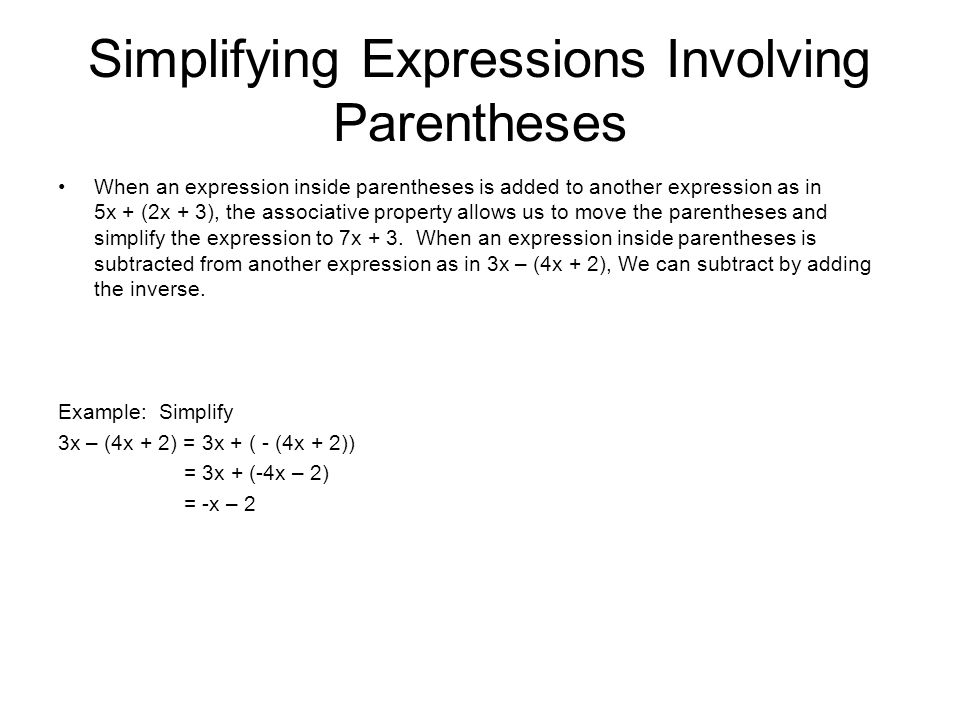 Simplifying Expressions Involving Parentheses When an expression inside parentheses is added to another expression as in 5x + (2x + 3), the associative property allows us to move the parentheses and simplify the expression to 7x + 3.