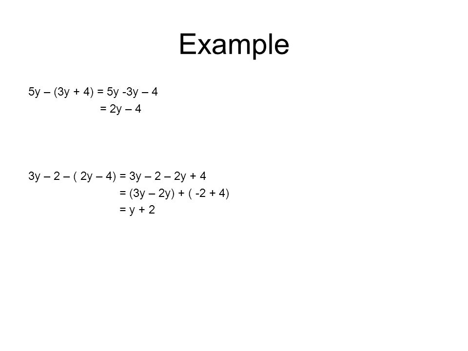 Example 5y – (3y + 4) = 5y -3y – 4 = 2y – 4 3y – 2 – ( 2y – 4) = 3y – 2 – 2y + 4 = (3y – 2y) + ( -2 + 4) = y + 2