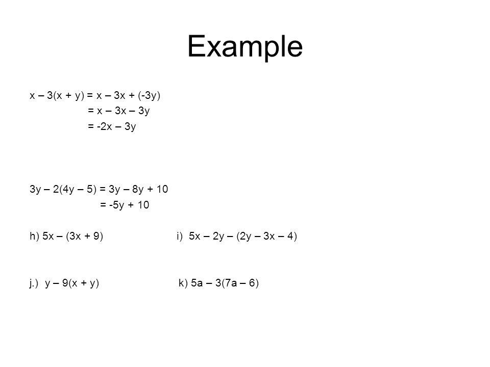 Example x – 3(x + y) = x – 3x + (-3y) = x – 3x – 3y = -2x – 3y 3y – 2(4y – 5) = 3y – 8y + 10 = -5y + 10 h) 5x – (3x + 9) i) 5x – 2y – (2y – 3x – 4) j.) y – 9(x + y) k) 5a – 3(7a – 6)