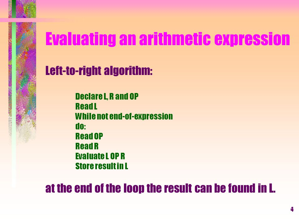 4 Evaluating an arithmetic expression Left-to-right algorithm: Declare L, R and OP Read L While not end-of-expression do: Read OP Read R Evaluate L OP R Store result in L at the end of the loop the result can be found in L.