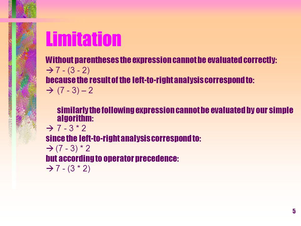 5 Limitation Without parentheses the expression cannot be evaluated correctly:  7 - (3 - 2) because the result of the left-to-right analysis correspond to:  (7 - 3) – 2 similarly the following expression cannot be evaluated by our simple algorithm:  7 - 3 * 2 since the left-to-right analysis correspond to:  (7 - 3) * 2 but according to operator precedence:  7 - (3 * 2)