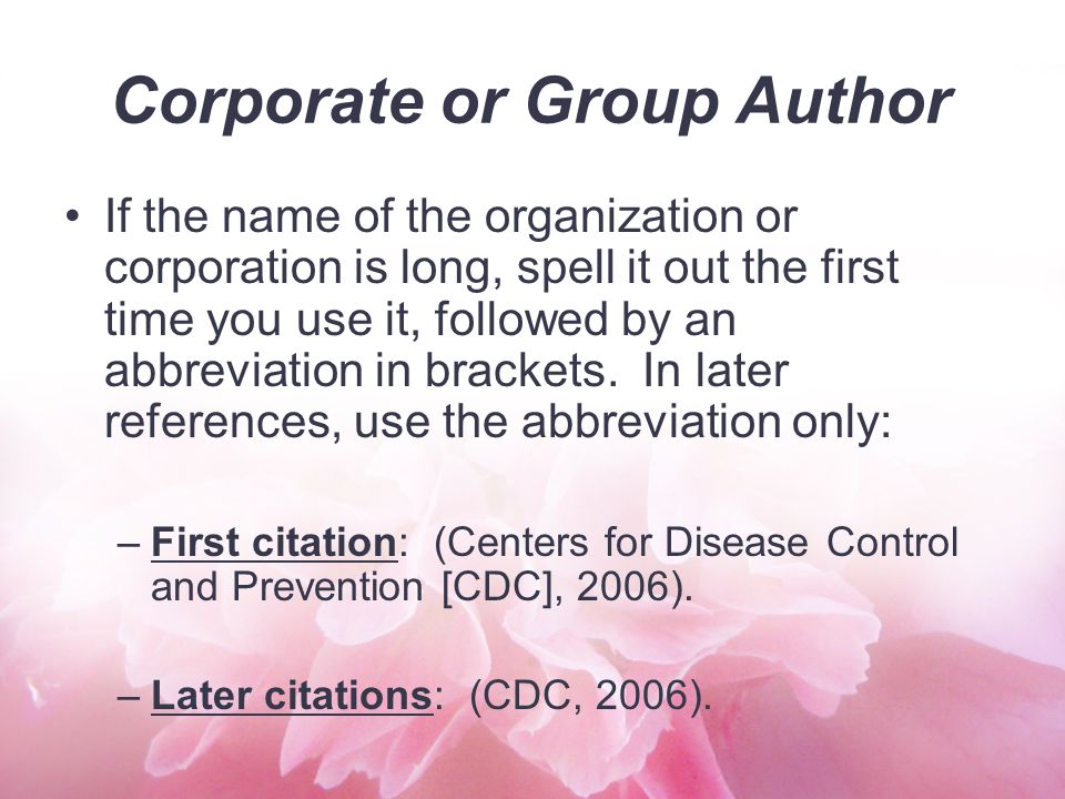 Corporate or Group Author If the name of the organization or corporation is long, spell it out the first time you use it, followed by an abbreviation