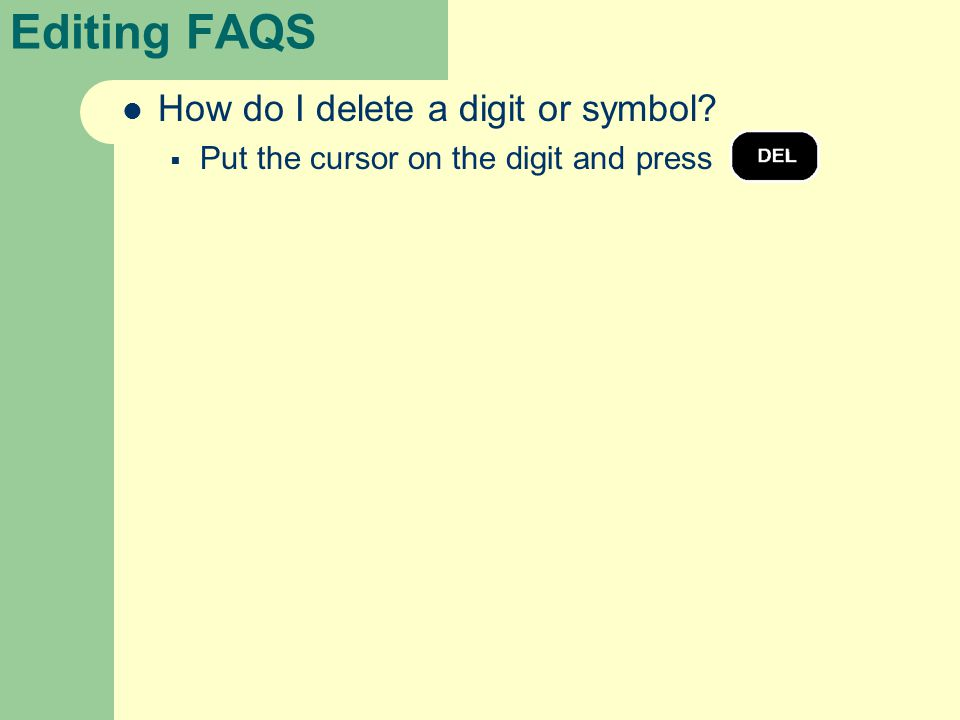 Editing FAQS How do I delete a digit or symbol?  Put the cursor on the digit and press