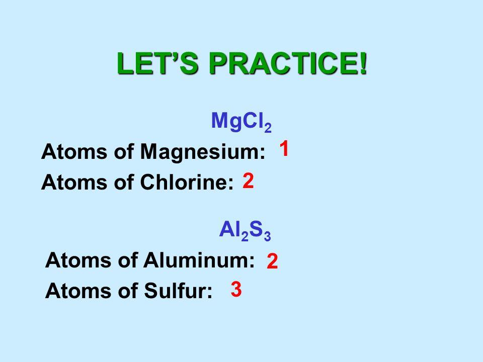 LET'S PRACTICE! MgCl 2 Atoms of Magnesium: Atoms of Chlorine: 1 2 Al 2 S 3 Atoms of Aluminum: Atoms of Sulfur: 2 3