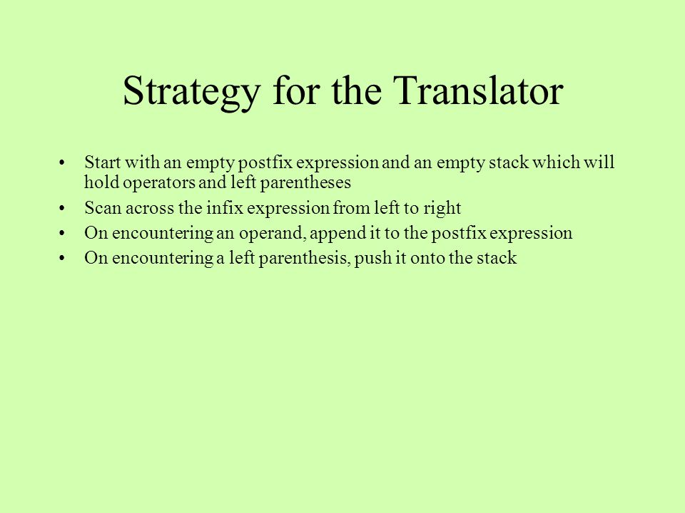 Strategy for the Translator Start with an empty postfix expression and an empty stack which will hold operators and left parentheses Scan across the i
