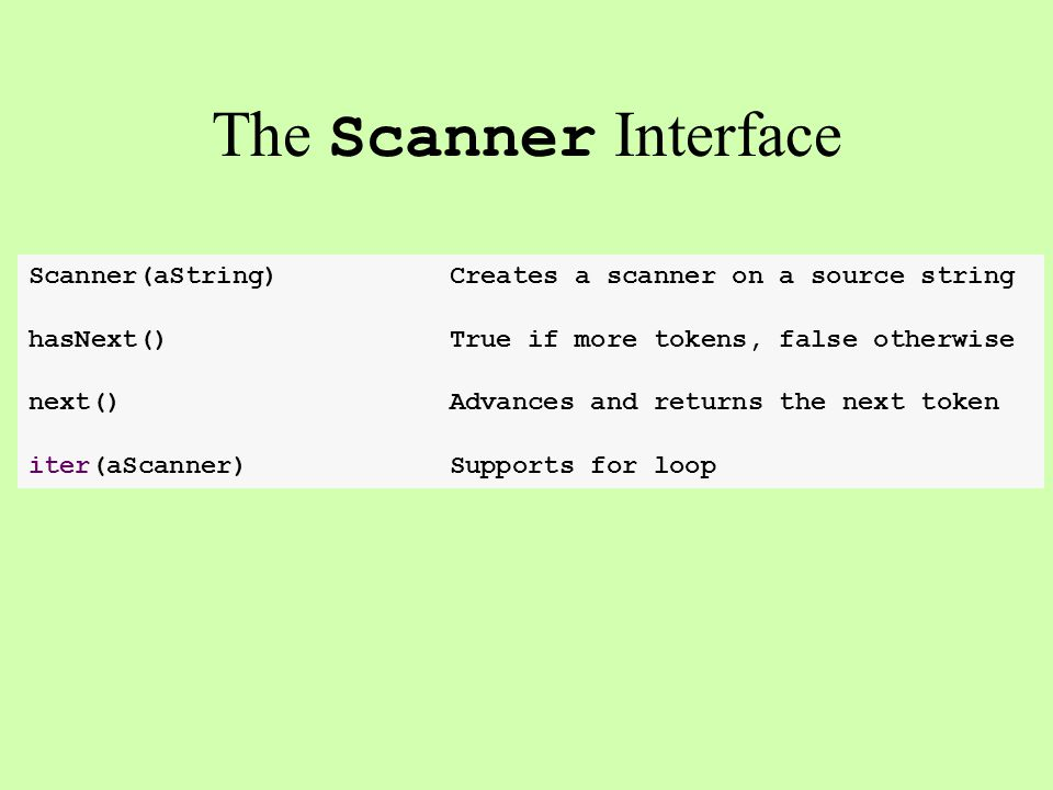 Scanner(aString)Creates a scanner on a source string hasNext()True if more tokens, false otherwise next()Advances and returns the next token iter(aSca