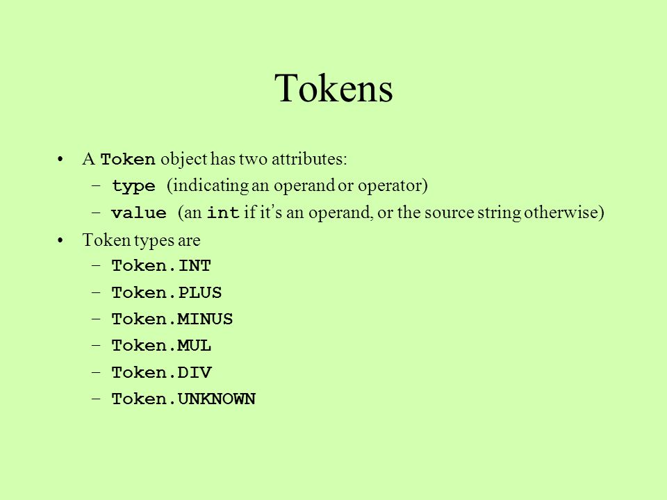 Tokens A Token object has two attributes: –type (indicating an operand or operator) –value (an int if it ' s an operand, or the source string otherwis