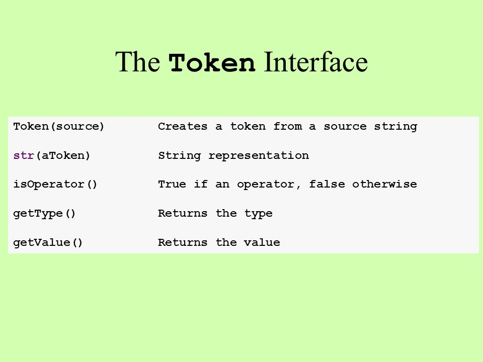 The Token Interface Token(source)Creates a token from a source string str(aToken)String representation isOperator()True if an operator, false otherwis