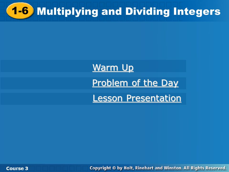 1-6 Multiplying and Dividing Integers Course 3 Warm Up Warm Up Problem of the Day Problem of the Day Lesson Presentation Lesson Presentation