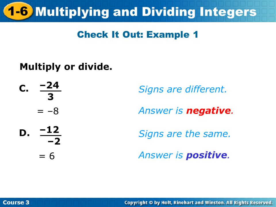 Course 3 1-6 Multiplying and Dividing Integers Check It Out: Example 1 C. = –8 Signs are different. Answer is negative. Multiply or divide. –24 3 D. =