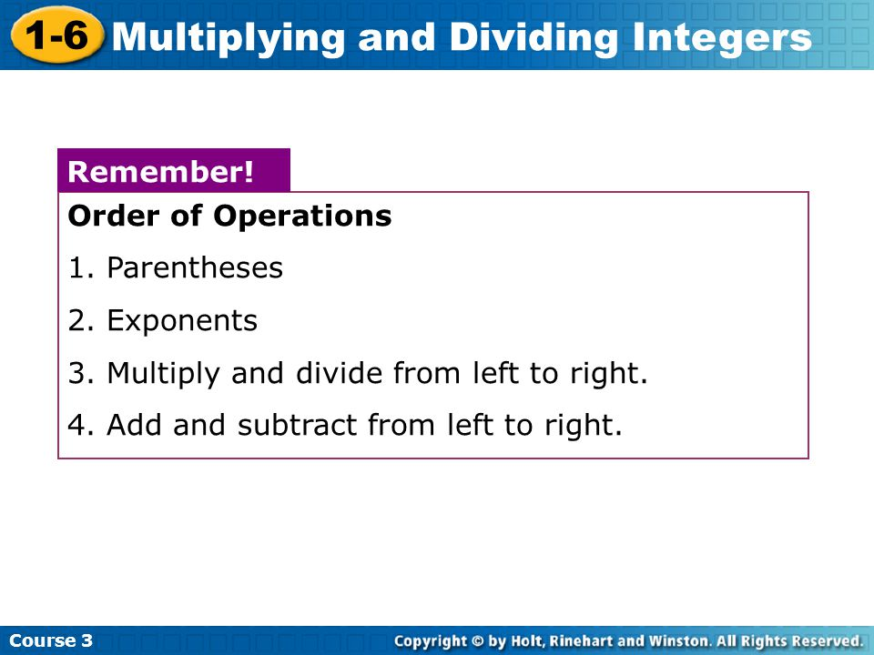Course 3 1-6 Multiplying and Dividing Integers Order of Operations 1. Parentheses 2. Exponents 3. Multiply and divide from left to right. 4. Add and s