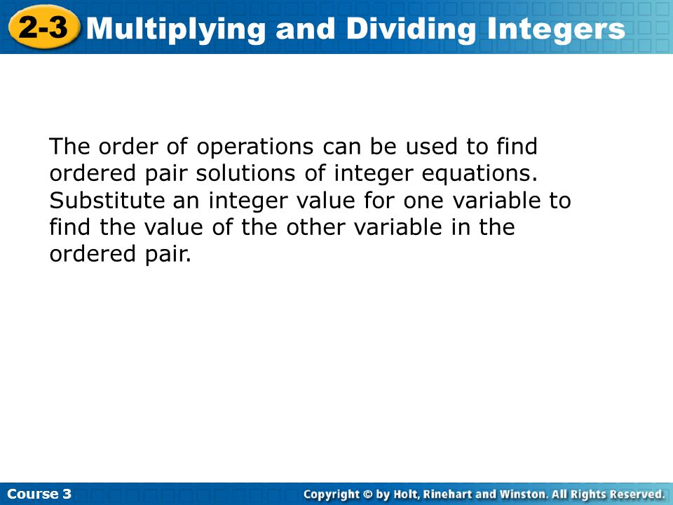 Course 3 2-3 Multiplying and Dividing Integers The order of operations can be used to find ordered pair solutions of integer equations.