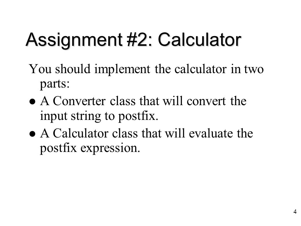 3 Assignment #2: Calculator Introduction Your project is to design a program to implement a calculator. The calculator will take an infix expression c