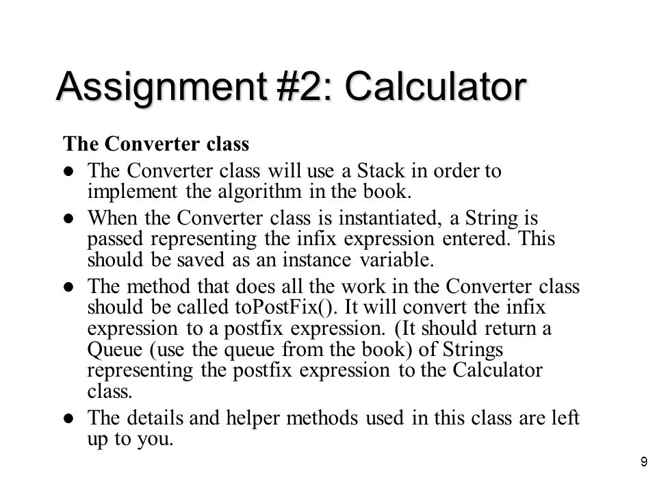 8 Assignment #2: Calculator –Parentheses are legal in the infix expression (Note: The parentheses are needed in the infix expression.
