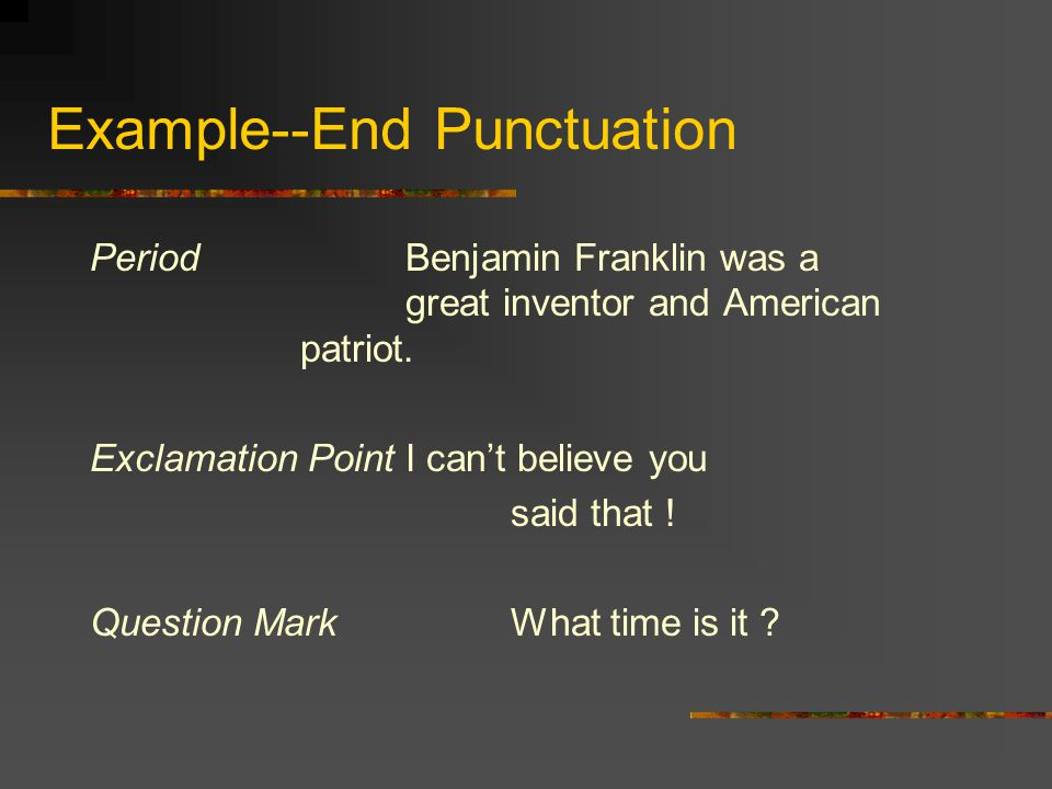 Example--End Punctuation PeriodBenjamin Franklin was a great inventor and American patriot.
