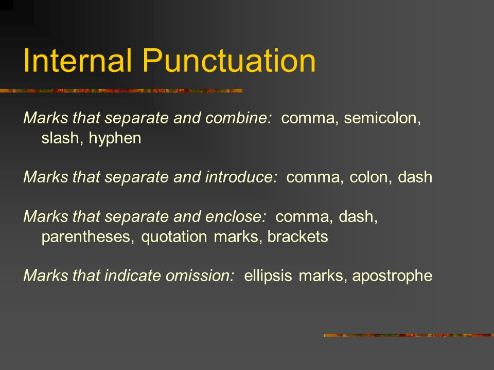 Internal Punctuation Marks that separate and combine: comma, semicolon, slash, hyphen Marks that separate and introduce: comma, colon, dash Marks that separate and enclose: comma, dash, parentheses, quotation marks, brackets Marks that indicate omission: ellipsis marks, apostrophe