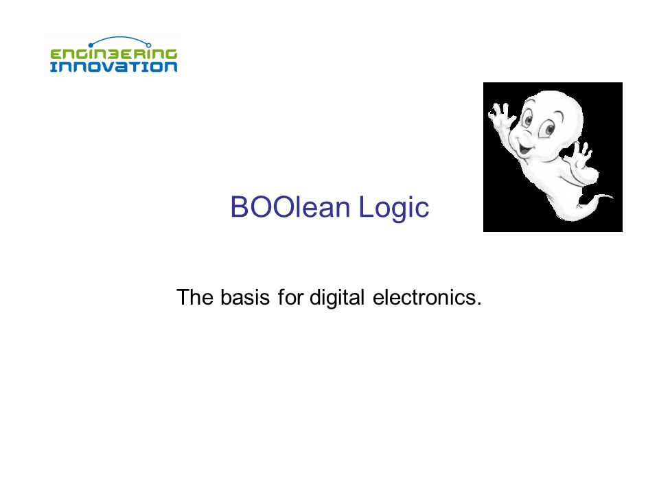 BOOlean Logic The basis for digital electronics.