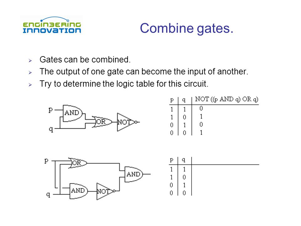 Combine gates.  Gates can be combined.  The output of one gate can become the input of another.