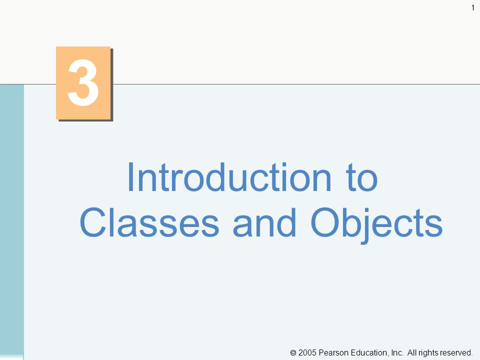  2005 Pearson Education, Inc. All rights reserved. 1 3 3 Introduction to Classes and Objects