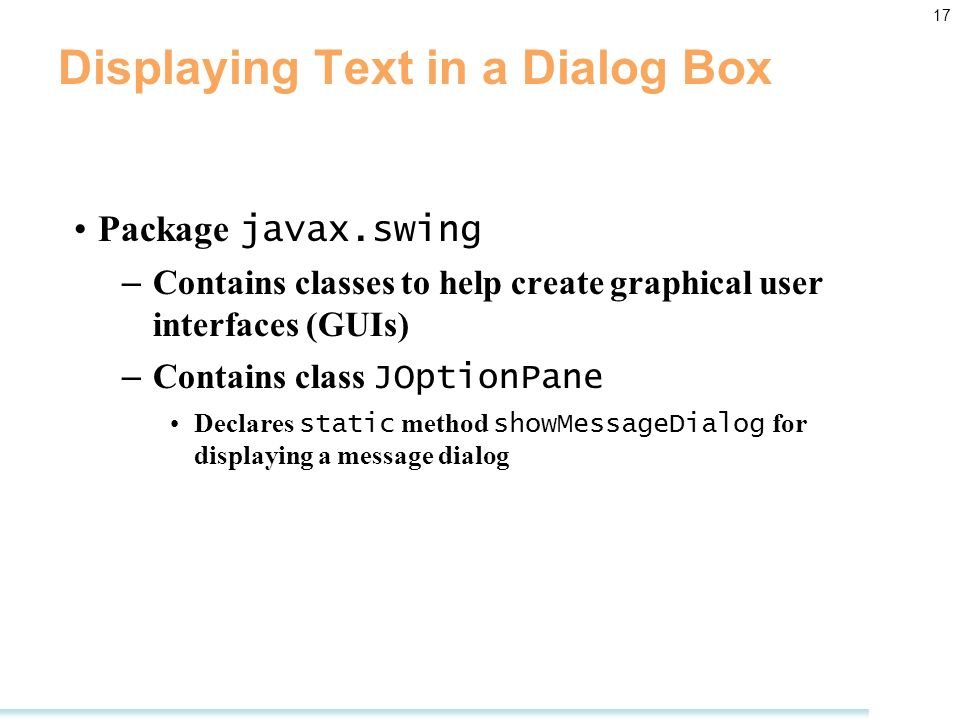 17 Displaying Text in a Dialog Box Package javax.swing – Contains classes to help create graphical user interfaces (GUIs) – Contains class JOptionPane Declares static method showMessageDialog for displaying a message dialog