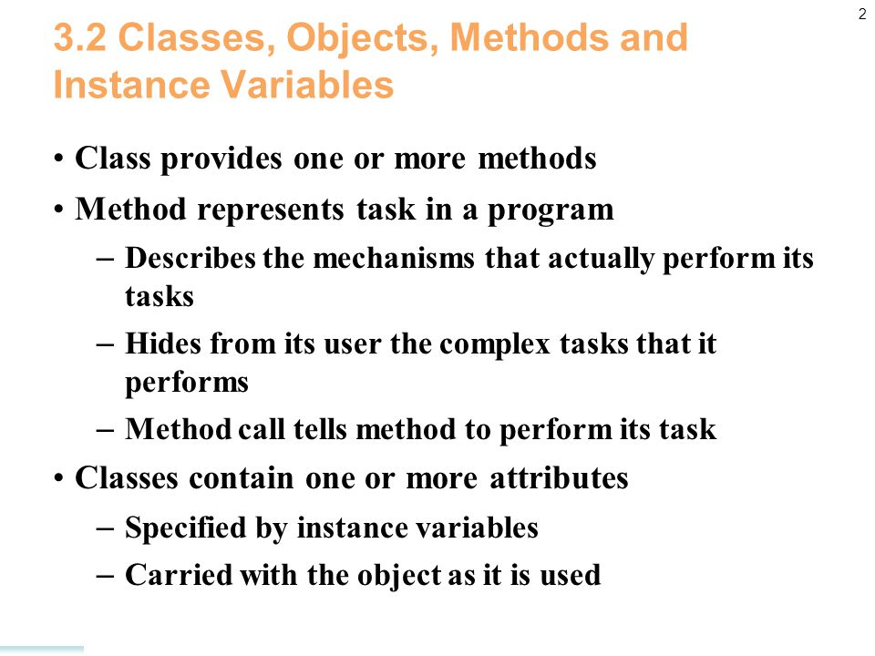 2 3.2 Classes, Objects, Methods and Instance Variables Class provides one or more methods Method represents task in a program – Describes the mechanisms that actually perform its tasks – Hides from its user the complex tasks that it performs – Method call tells method to perform its task Classes contain one or more attributes – Specified by instance variables – Carried with the object as it is used