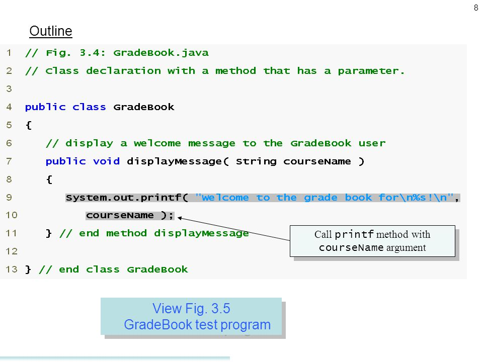 8 Outline GradeBook.java Call printf method with courseName argument View Fig.