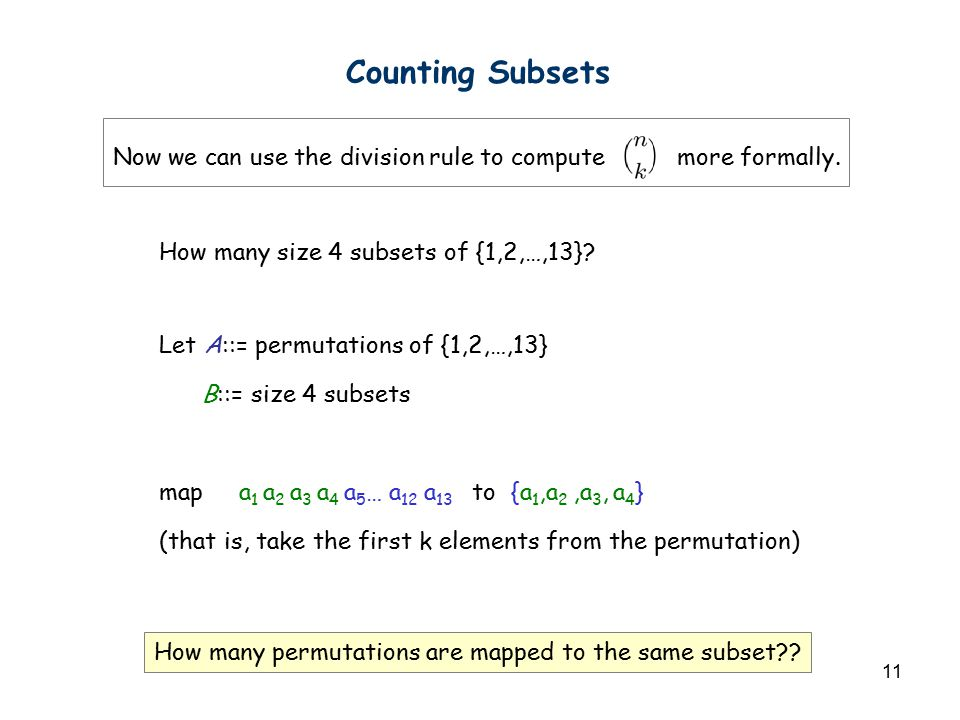 11 Counting Subsets How many size 4 subsets of {1,2,…,13}? Let A::= permutations of {1,2,…,13} B::= size 4 subsets map a 1 a 2 a 3 a 4 a 5 … a 12 a 13
