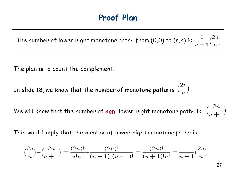 27 Proof Plan The number of lower right monotone paths from (0,0) to (n,n) is The plan is to count the complement. In slide 18, we know that the numbe