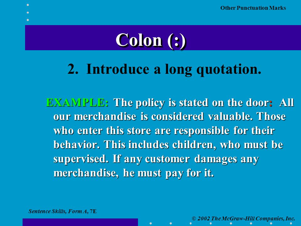 Sentence Skills, Form A, 7E © 2002 The McGraw-Hill Companies, Inc. Other Punctuation Marks 2. Introduce a long quotation. EXAMPLE: The policy is state