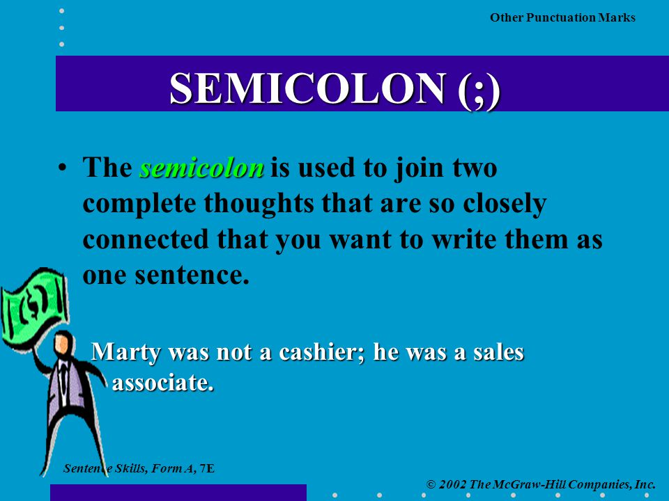 Sentence Skills, Form A, 7E © 2002 The McGraw-Hill Companies, Inc. Other Punctuation Marks SEMICOLON (;) semicolonThe semicolon is used to join two co