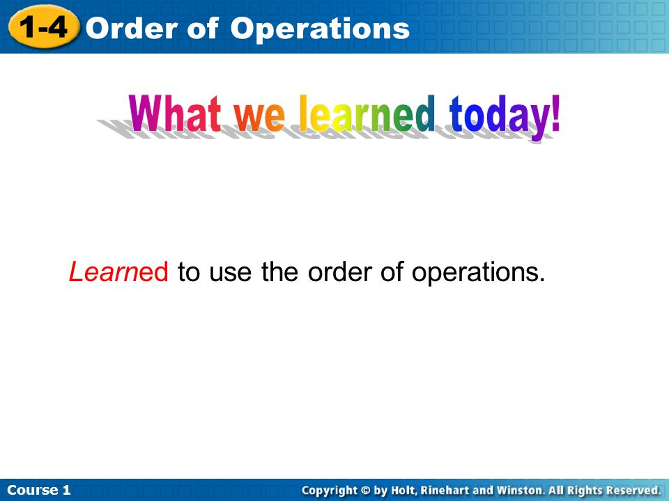 Course 1 1-4 Order of Operations Learned to use the order of operations.