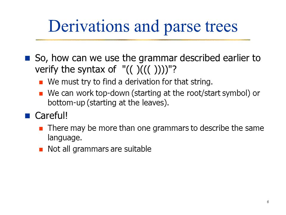 6 Derivations and parse trees So, how can we use the grammar described earlier to verify the syntax of (( )((( )))) .