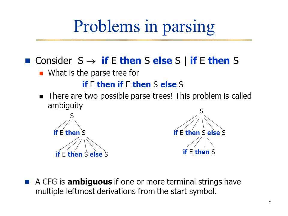 7 Problems in parsing Consider S  if E then S else S | if E then S What is the parse tree for if E then if E then S else S There are two possible parse trees.