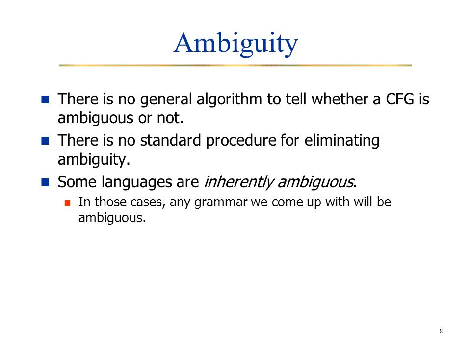 8 Ambiguity There is no general algorithm to tell whether a CFG is ambiguous or not.