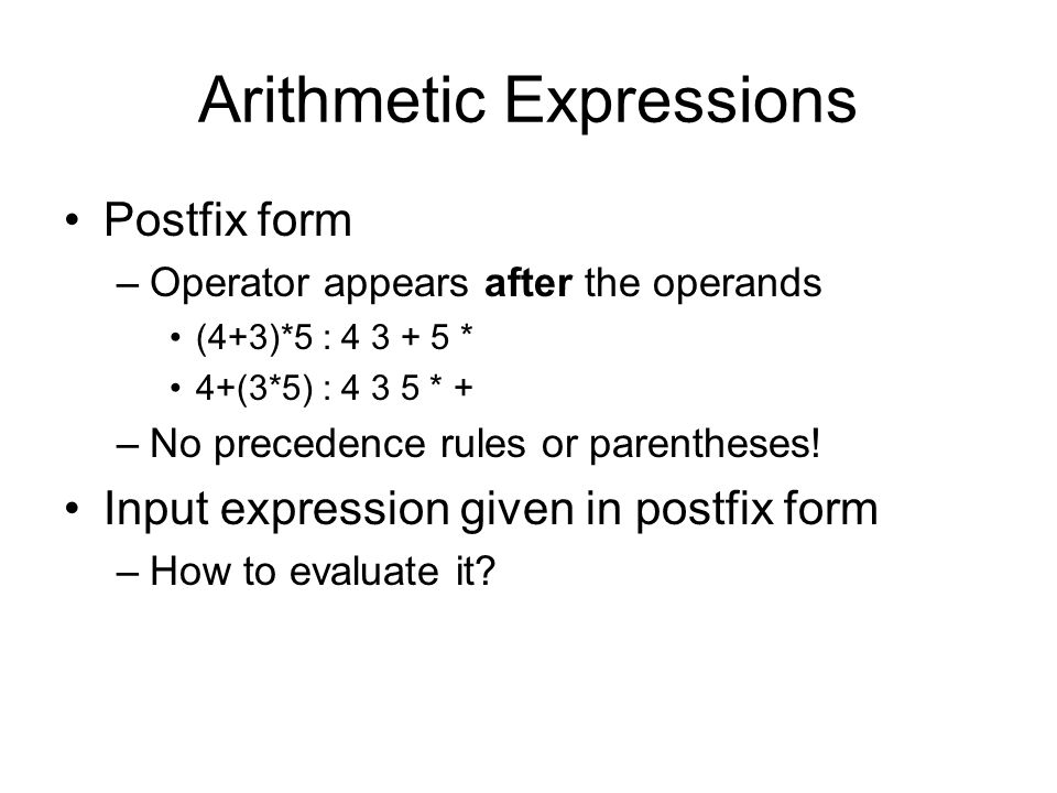 Evaluating Postfix Expressions Use a stack, assume binary operators +,* Input: postfix expression Scan the input –If operand, push to stack –If operator pop the stack twice apply operator push result back to stack