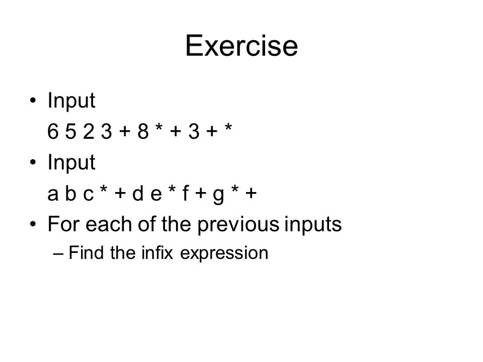 Exercise Input 6 5 2 3 + 8 * + 3 + * Input a b c * + d e * f + g * + For each of the previous inputs –Find the infix expression