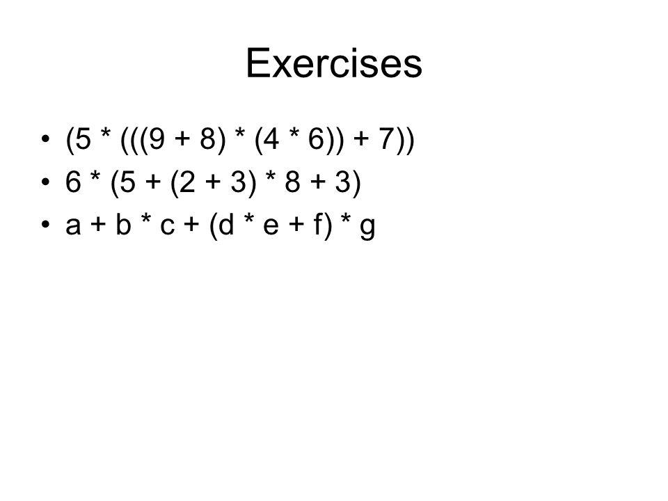 Exercises (5 * (((9 + 8) * (4 * 6)) + 7)) 6 * (5 + (2 + 3) * 8 + 3) a + b * c + (d * e + f) * g