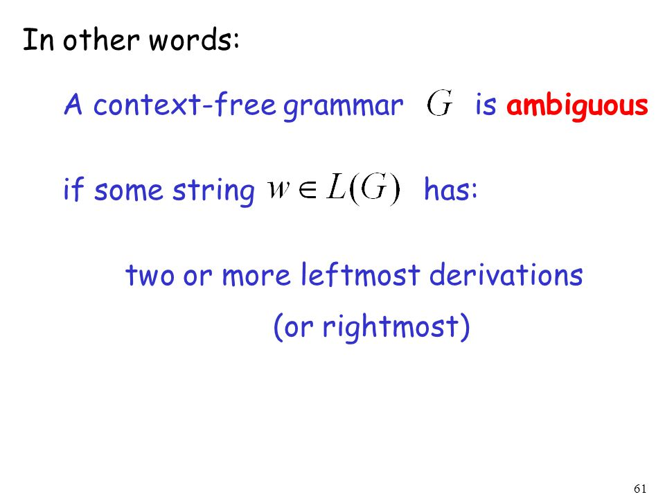 61 In other words: A context-free grammar is ambiguous if some string has: two or more leftmost derivations (or rightmost)
