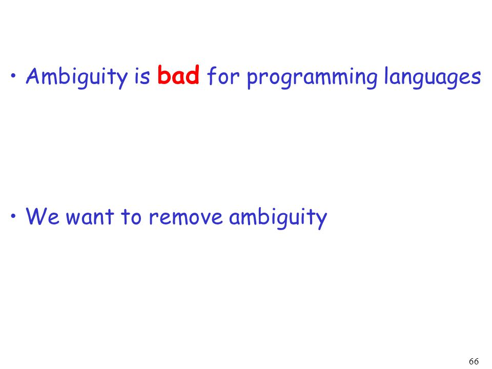 66 We want to remove ambiguity Ambiguity is bad for programming languages